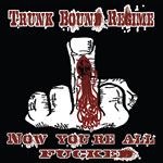 Trunk Bound Regime - Now You're All Fucked CD EP